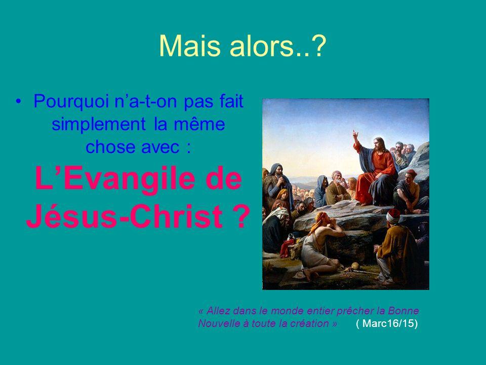 Mais alors..? Pourquoi na-t-on pas fait simplement la même chose avec : LEvangile de Jésus-Christ ? « Allez dans le monde entier prêcher la Bonne Nouv