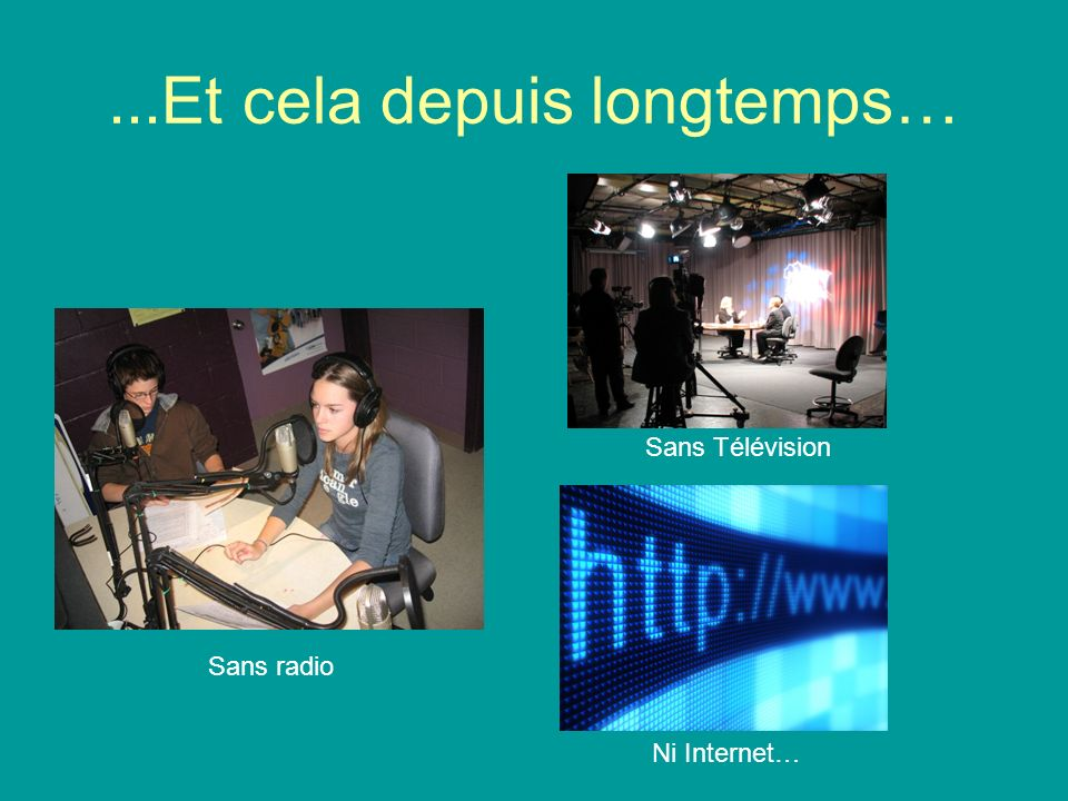 ...Et cela depuis longtemps… Sans radio Sans Télévision Ni Internet…
