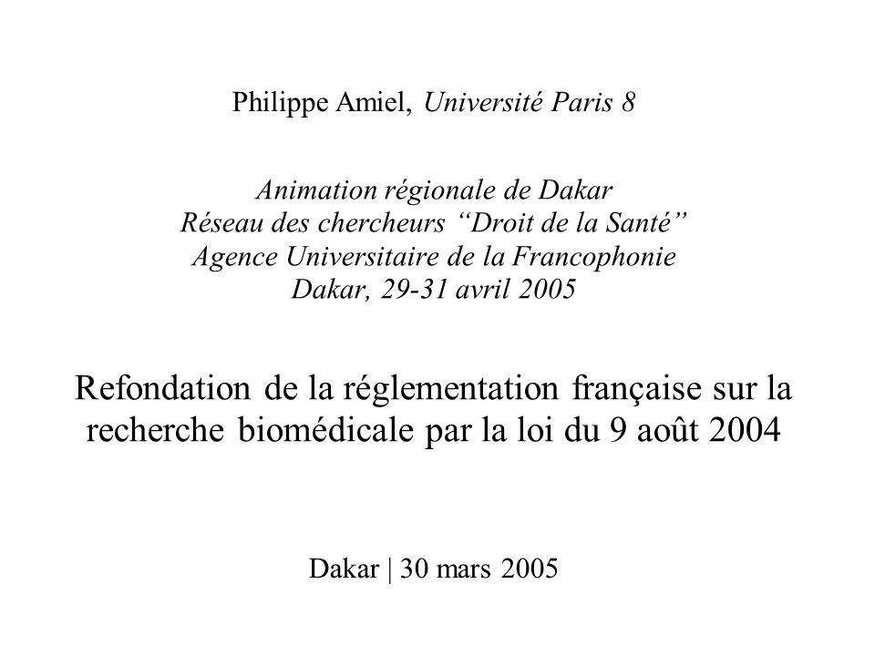 Animation régionale de Dakar Réseau des chercheurs Droit de la Santé Agence Universitaire de la Francophonie Dakar, 29-31 avril 2005 Refondation de la réglementation française sur la recherche biomédicale par la loi du 9 août 2004 Dakar | 30 mars 2005 Philippe Amiel, Université Paris 8