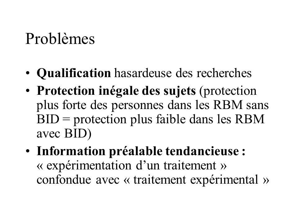 Problèmes Qualification hasardeuse des recherches Protection inégale des sujets (protection plus forte des personnes dans les RBM sans BID = protection plus faible dans les RBM avec BID) Information préalable tendancieuse : « expérimentation dun traitement » confondue avec « traitement expérimental »