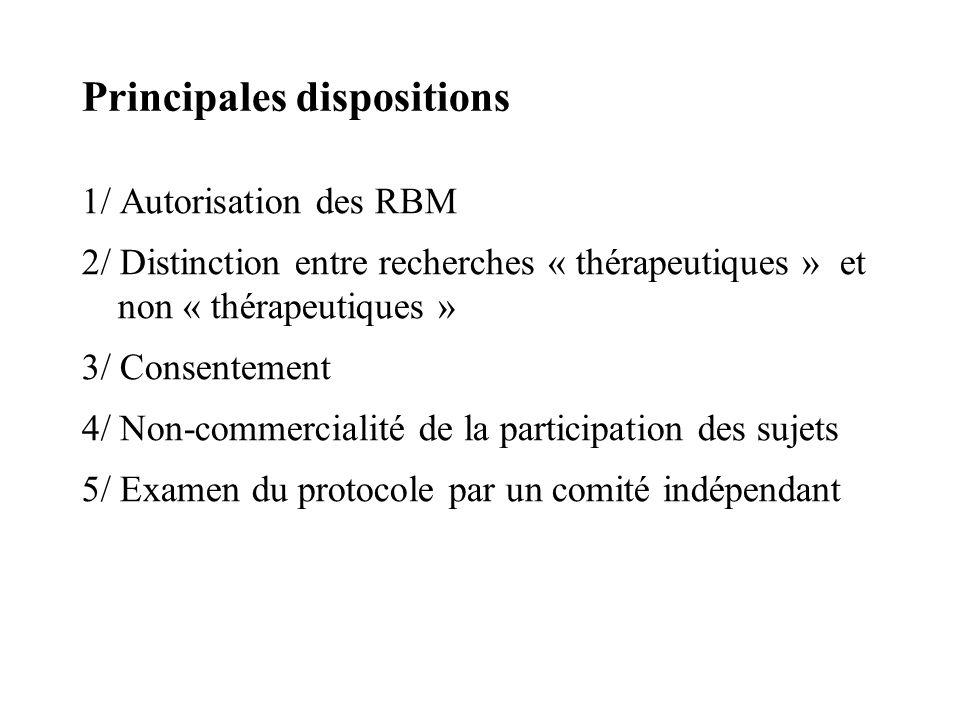 Principales dispositions 1/ Autorisation des RBM 2/ Distinction entre recherches « thérapeutiques » et non « thérapeutiques » 3/ Consentement 4/ Non-commercialité de la participation des sujets 5/ Examen du protocole par un comité indépendant
