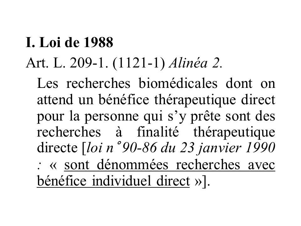 I. Loi de 1988 Art. L. 209-1. (1121-1) Alinéa 2. Les recherches biomédicales dont on attend un bénéfice thérapeutique direct pour la personne qui sy p