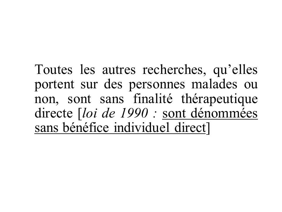 Toutes les autres recherches, quelles portent sur des personnes malades ou non, sont sans finalité thérapeutique directe [loi de 1990 : sont dénommées