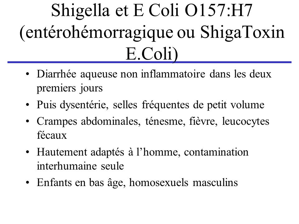 Shigella et E Coli O157:H7 (entérohémorragique ou ShigaToxin E.Coli) Diarrhée aqueuse non inflammatoire dans les deux premiers jours Puis dysentérie,