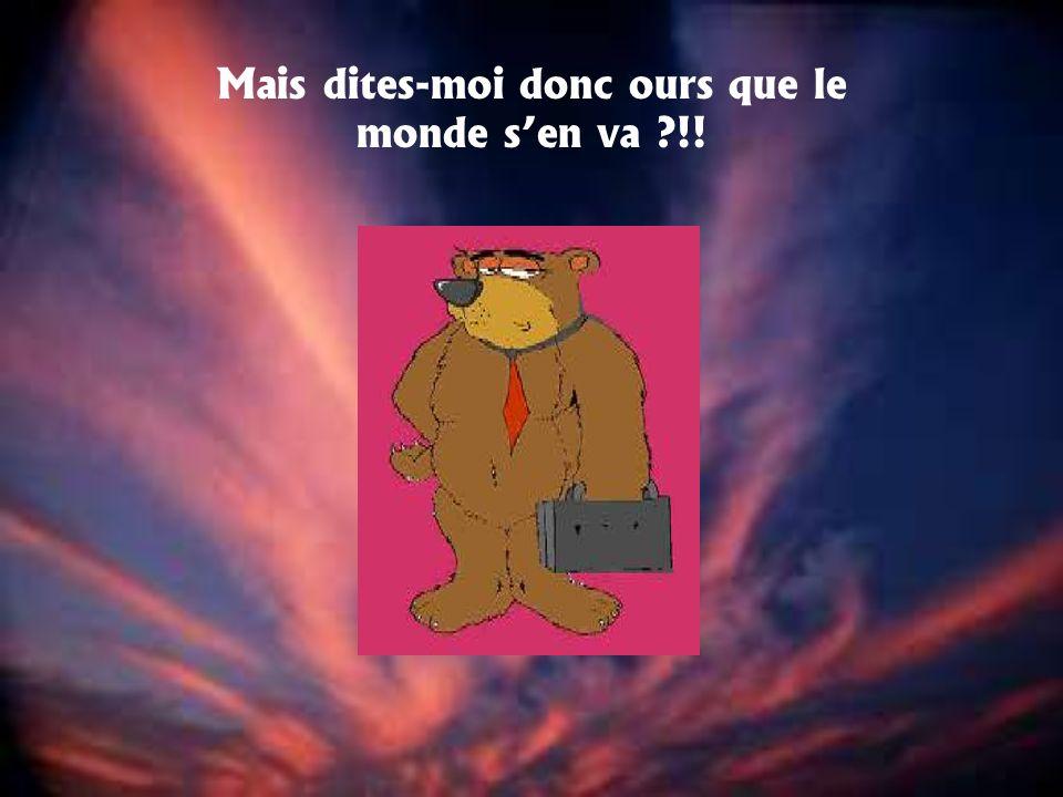 Mais dites-moi donc ours que le monde sen va ?!!