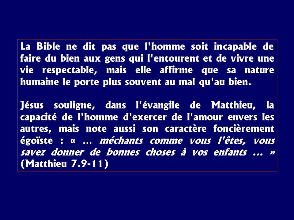 La Bible ne dit pas que l homme soit incapable de faire du bien aux gens qui l entourent et de vivre une vie respectable, mais elle affirme que sa nature humaine le porte plus souvent au mal qu au bien.