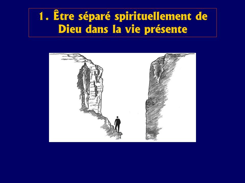 1. Être séparé spirituellement de Dieu dans la vie présente