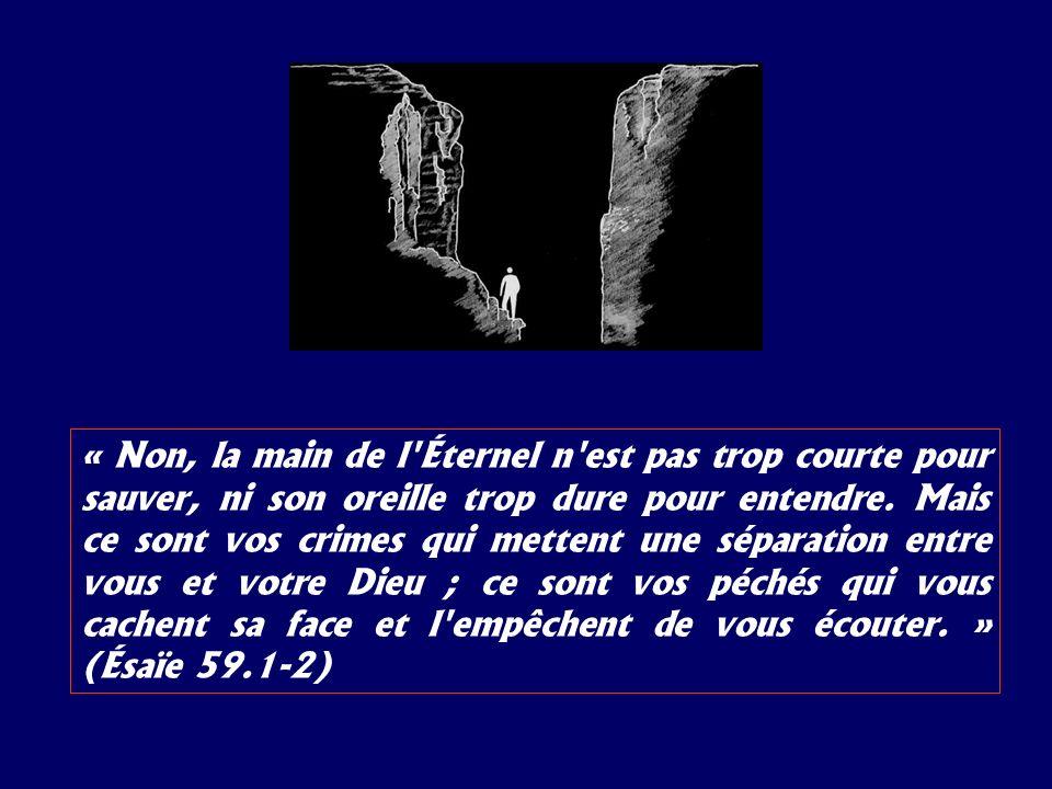 « Non, la main de l'Éternel n'est pas trop courte pour sauver, ni son oreille trop dure pour entendre. Mais ce sont vos crimes qui mettent une séparat