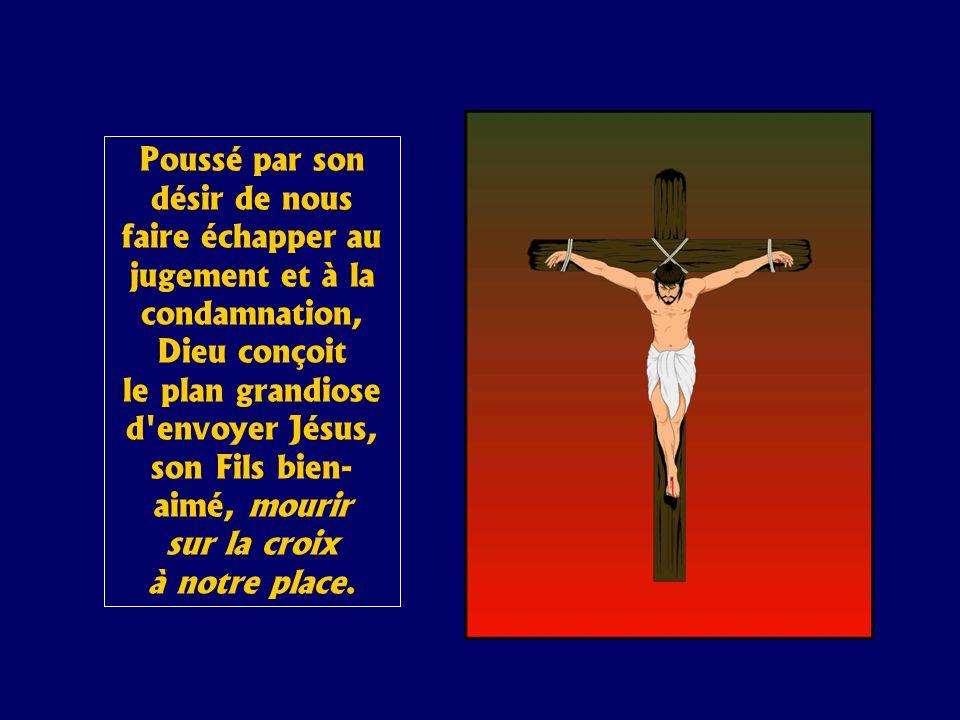 Poussé par son désir de nous faire échapper au jugement et à la condamnation, Dieu conçoit le plan grandiose d envoyer Jésus, son Fils bien- aimé, mourir sur la croix à notre place.