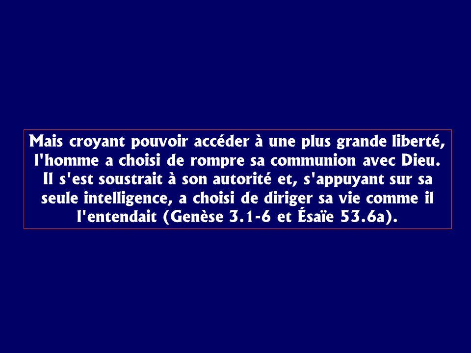 Mais croyant pouvoir accéder à une plus grande liberté, l homme a choisi de rompre sa communion avec Dieu.