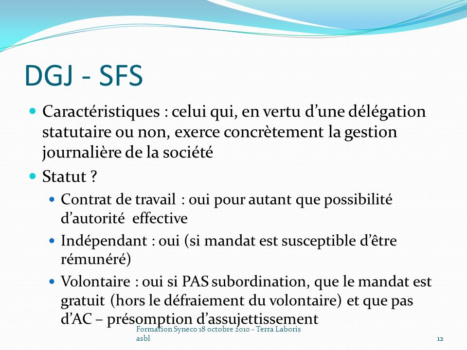 Formation Syneco 18 octobre 2010 - Terra Laboris asbl12 DGJ - SFS Caractéristiques : celui qui, en vertu dune délégation statutaire ou non, exerce con