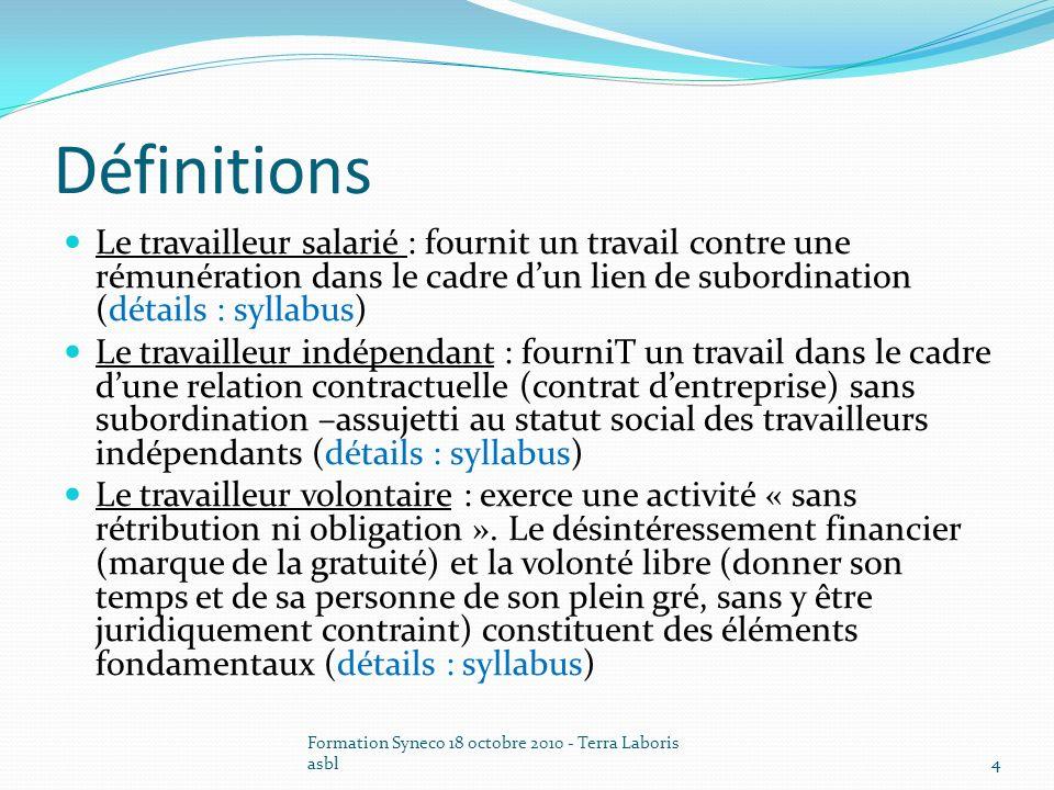 Formation Syneco 18 octobre 2010 - Terra Laboris asbl4 Définitions Le travailleur salarié : fournit un travail contre une rémunération dans le cadre d