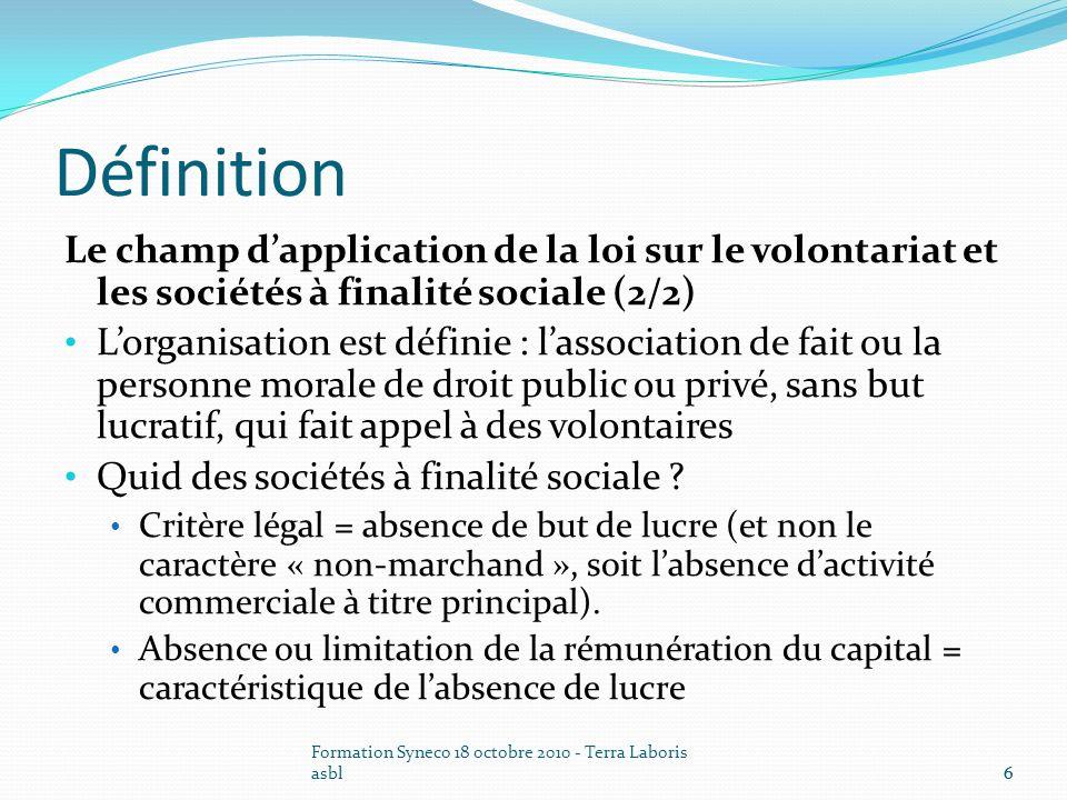 Formation Syneco 18 octobre 2010 - Terra Laboris asbl6 Définition Le champ dapplication de la loi sur le volontariat et les sociétés à finalité social