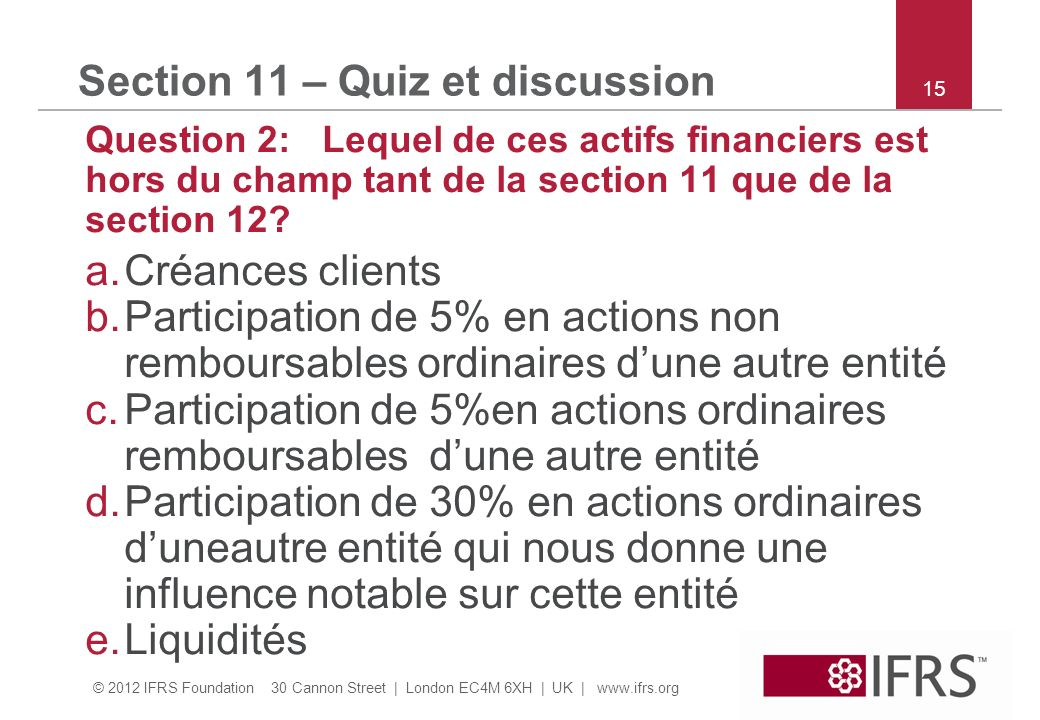 © 2012 IFRS Foundation 30 Cannon Street | London EC4M 6XH | UK |   15 Section 11 – Quiz et discussion Question 2: Lequel de ces actifs financiers est hors du champ tant de la section 11 que de la section 12.