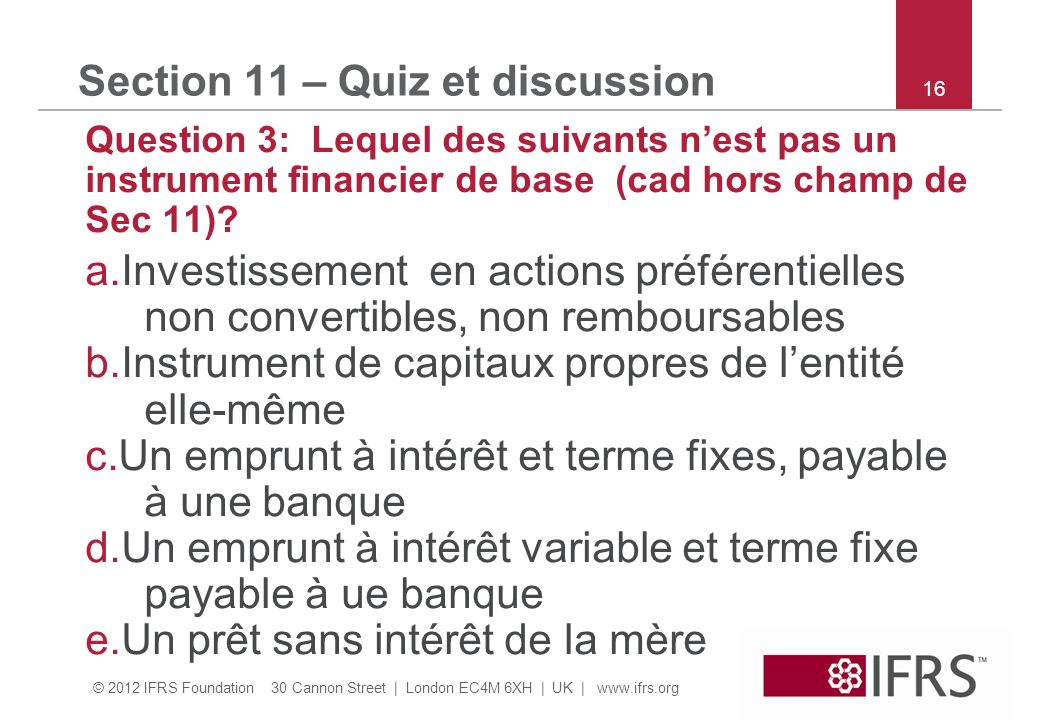 © 2012 IFRS Foundation 30 Cannon Street | London EC4M 6XH | UK |   16 Section 11 – Quiz et discussion Question 3: Lequel des suivants nest pas un instrument financier de base (cad hors champ de Sec 11).