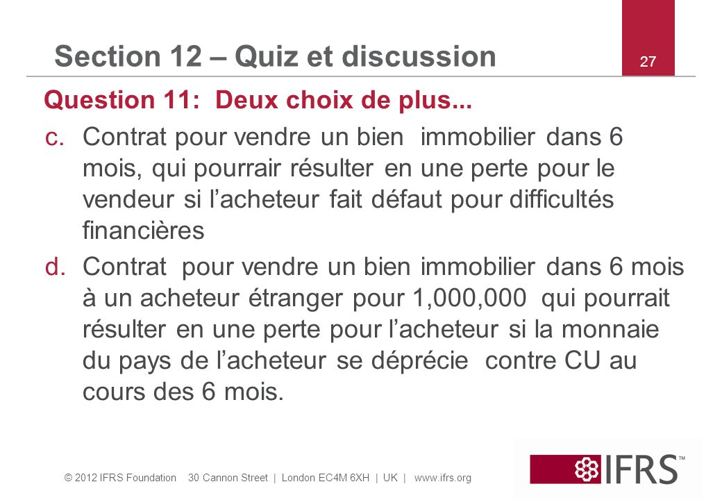 © 2012 IFRS Foundation 30 Cannon Street | London EC4M 6XH | UK |   27 Section 12 – Quiz et discussion Question 11: Deux choix de plus...