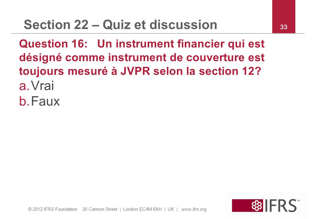 © 2012 IFRS Foundation 30 Cannon Street | London EC4M 6XH | UK | www.ifrs.org 33 Section 22 – Quiz et discussion Question 16: Un instrument financier qui est désigné comme instrument de couverture est toujours mesuré à JVPR selon la section 12.