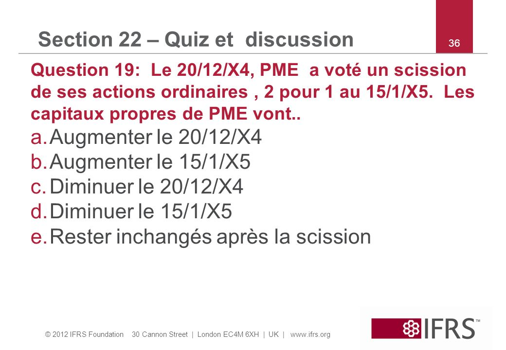 © 2012 IFRS Foundation 30 Cannon Street | London EC4M 6XH | UK |   36 Section 22 – Quiz et discussion Question 19: Le 20/12/X4, PME a voté un scission de ses actions ordinaires, 2 pour 1 au 15/1/X5.