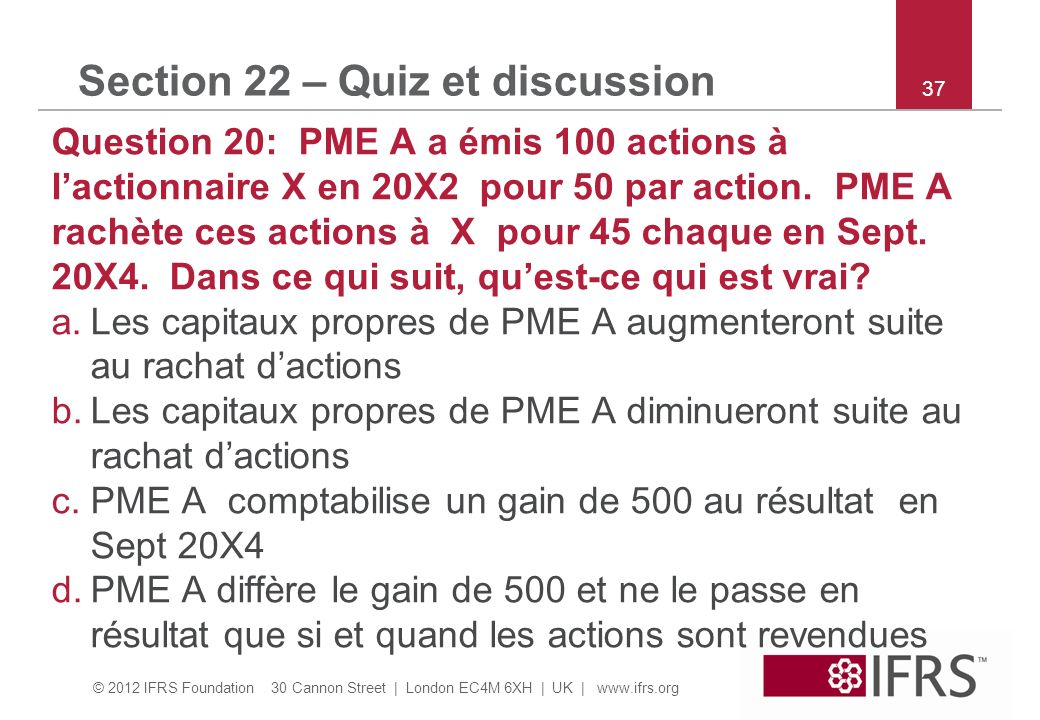 © 2012 IFRS Foundation 30 Cannon Street | London EC4M 6XH | UK |   37 Section 22 – Quiz et discussion Question 20: PME A a émis 100 actions à lactionnaire X en 20X2 pour 50 par action.