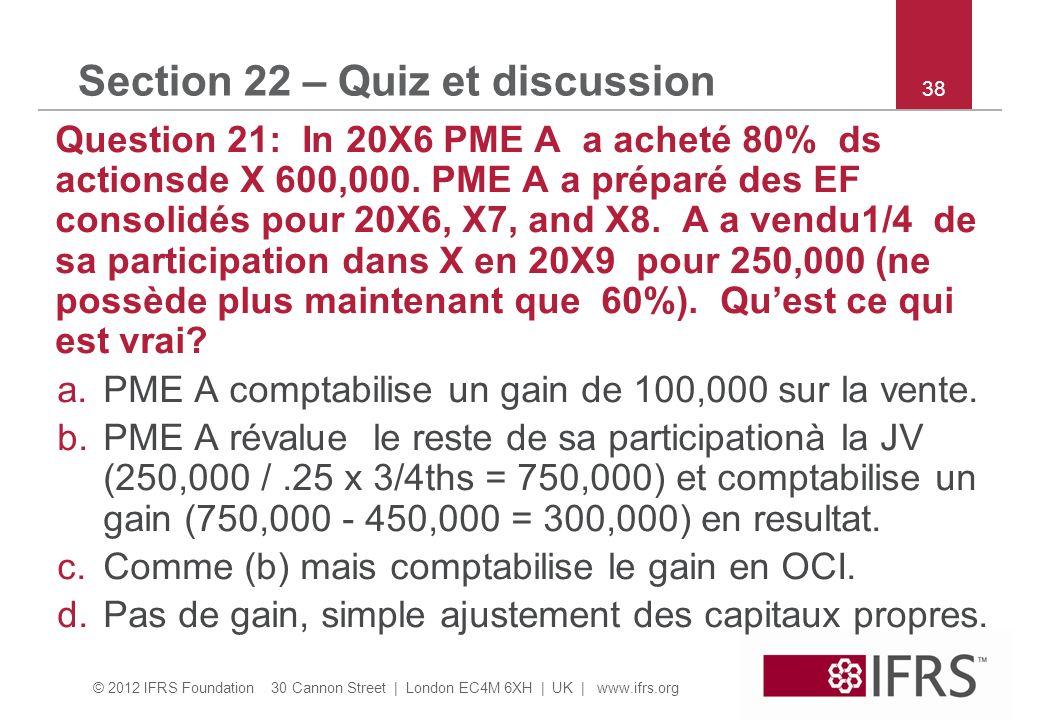 © 2012 IFRS Foundation 30 Cannon Street | London EC4M 6XH | UK |   38 Section 22 – Quiz et discussion Question 21: In 20X6 PME A a acheté 80% ds actionsde X 600,000.