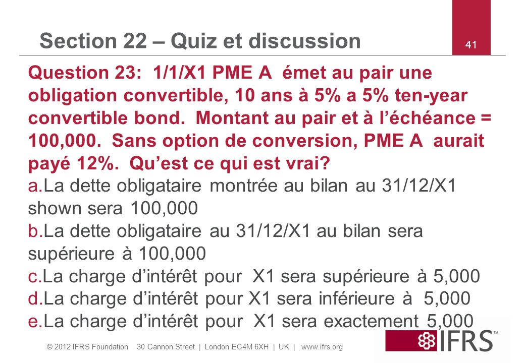 © 2012 IFRS Foundation 30 Cannon Street | London EC4M 6XH | UK |   41 Section 22 – Quiz et discussion Question 23: 1/1/X1 PME A émet au pair une obligation convertible, 10 ans à 5% a 5% ten-year convertible bond.