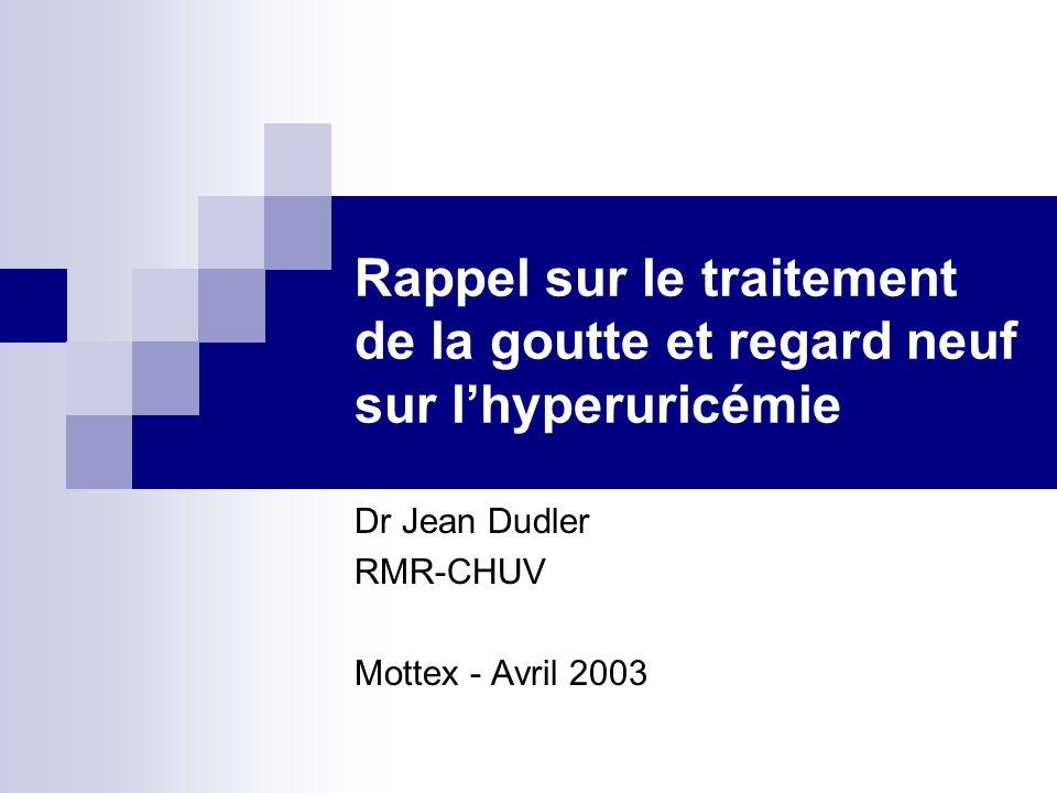 Rappel sur le traitement de la goutte et regard neuf sur lhyperuricémie Dr Jean Dudler RMR-CHUV Mottex - Avril 2003