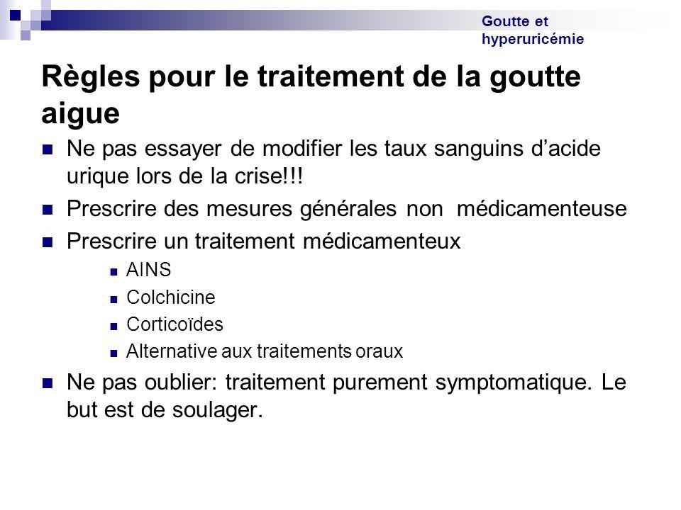 Goutte et hyperuricémie Règles pour le traitement de la goutte aigue Ne pas essayer de modifier les taux sanguins dacide urique lors de la crise!!! Pr