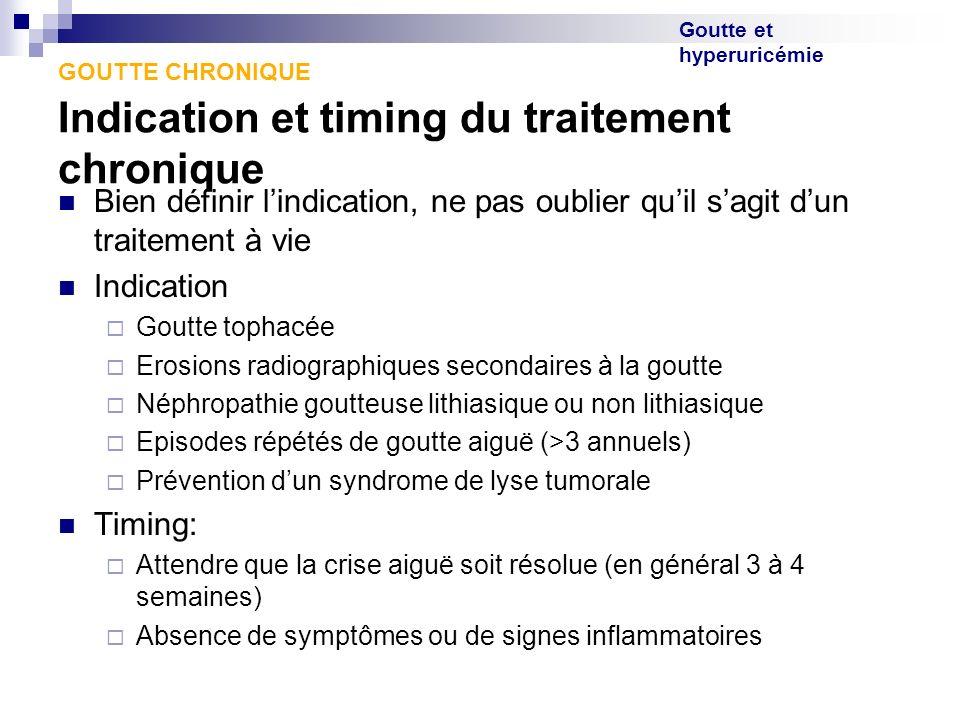Goutte et hyperuricémie GOUTTE CHRONIQUE Indication et timing du traitement chronique Bien définir lindication, ne pas oublier quil sagit dun traiteme