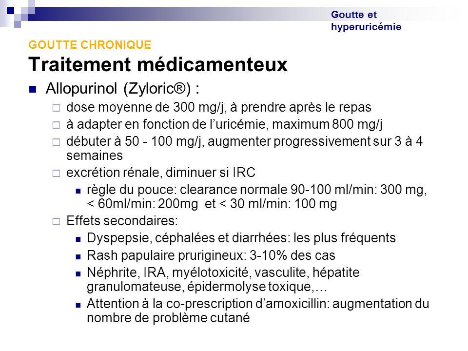Goutte et hyperuricémie GOUTTE CHRONIQUE Traitement médicamenteux Allopurinol (Zyloric®) : dose moyenne de 300 mg/j, à prendre après le repas à adapte