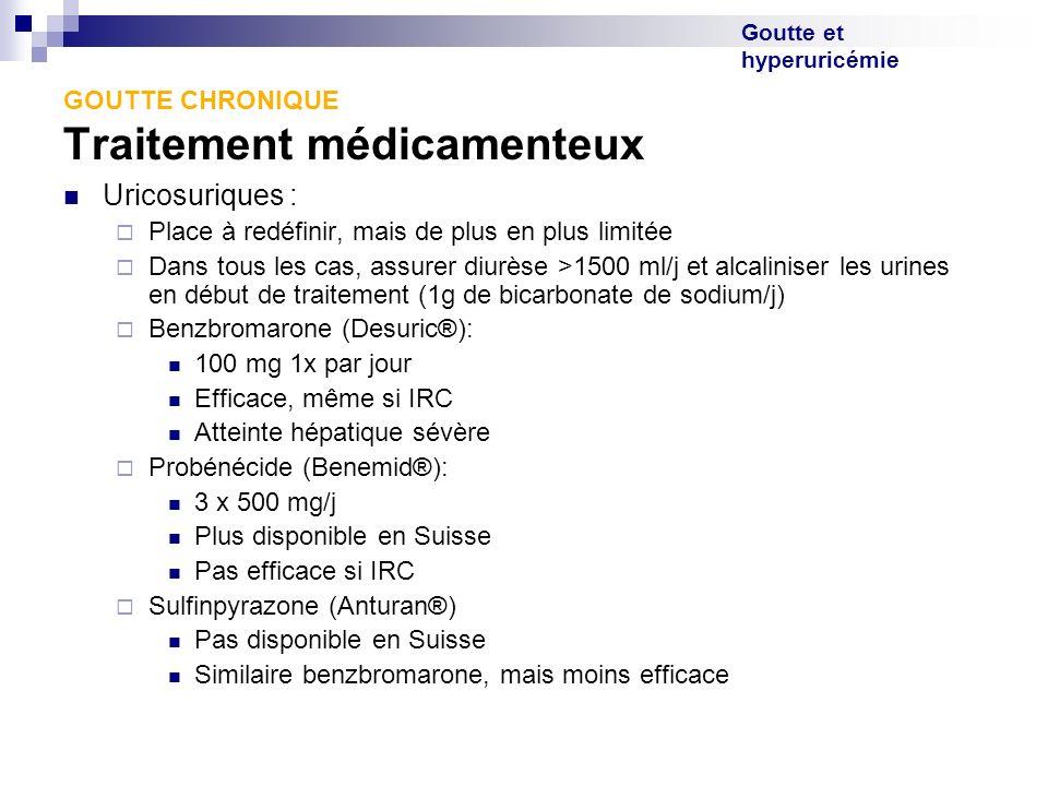 Goutte et hyperuricémie GOUTTE CHRONIQUE Traitement médicamenteux Uricosuriques : Place à redéfinir, mais de plus en plus limitée Dans tous les cas, a