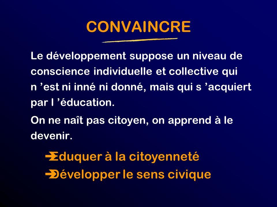CONVAINCRE Le développement suppose un niveau de conscience individuelle et collective qui n est ni inné ni donné, mais qui s acquiert par l éducation.