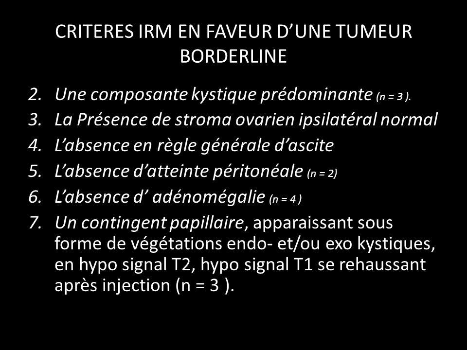 CRITERES IRM EN FAVEUR DUNE TUMEUR BORDERLINE 2.Une composante kystique prédominante (n = 3 ). 3.La Présence de stroma ovarien ipsilatéral normal 4.La