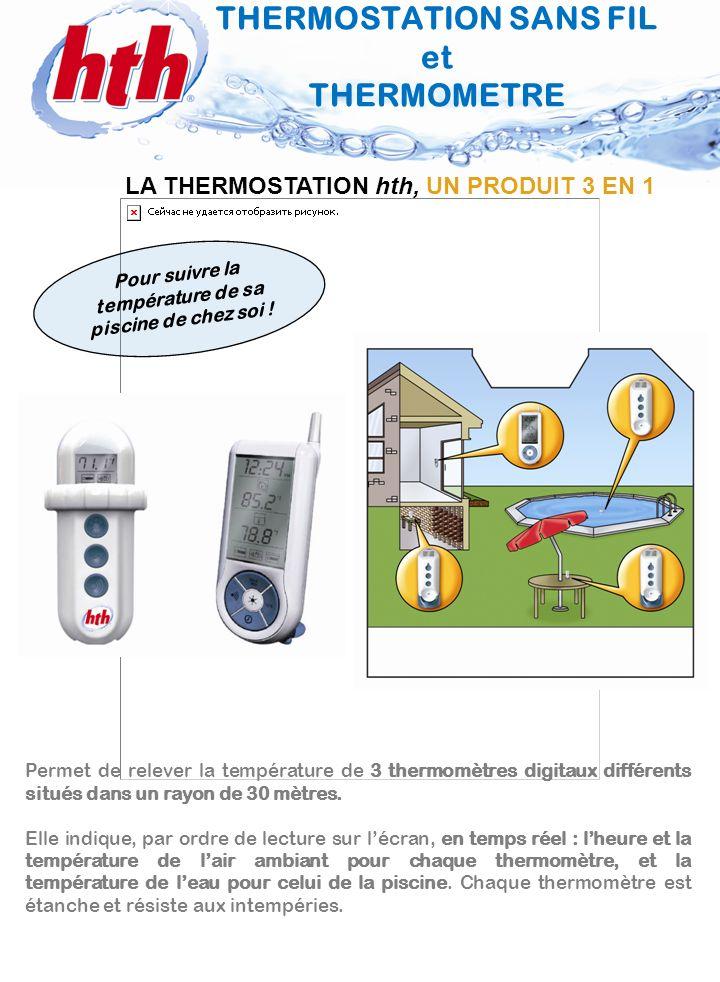 2 Température de leau de la piscine THERMOSTATION SANS FIL intérieur/extérieur TOUCHES/ UTILISATION Indicateur du canal utilisé Indicateur charge des piles Touche MAX MIN d affichage de la température maximale ou minimale Touche de validation des données et d éclairage Touche °C/°F d affichage de la température en °C ou °F CARACTERISTIQUES TECHNIQUES Peut recevoir les informations de 3 thermomètres dans un rayon de 30 mètres.