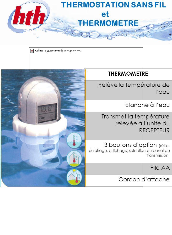 5 THERMOMETRE Relève la température de leau Etanche à leau Transmet la température relevée à lunité du RECEPTEUR 3 boutons doption (rétro- éclairage,