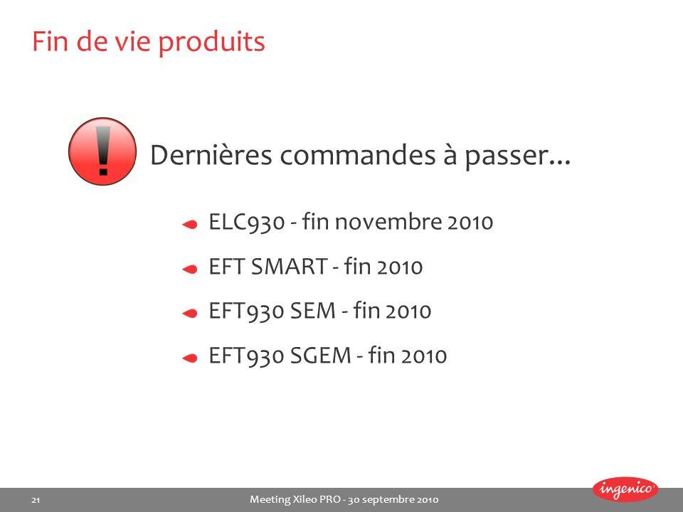 21 Meeting Xileo PRO - 30 septembre 2010 Fin de vie produits ELC930 - fin novembre 2010 EFT SMART - fin 2010 EFT930 SEM - fin 2010 EFT930 SGEM - fin 2