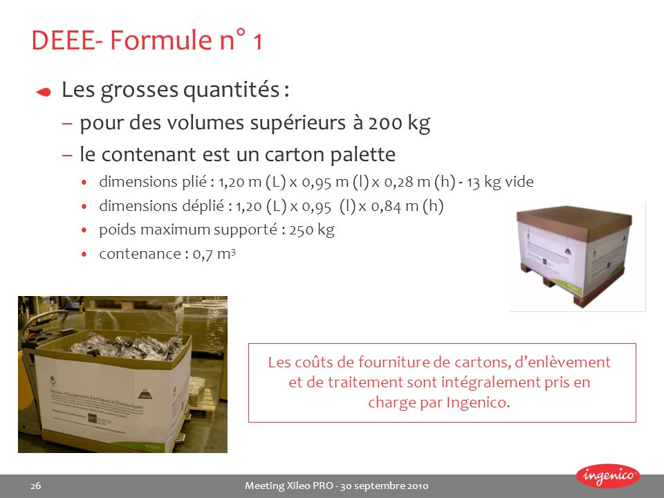 26 Meeting Xileo PRO - 30 septembre 2010 DEEE- Formule n° 1 Les grosses quantités : –pour des volumes supérieurs à 200 kg –le contenant est un carton