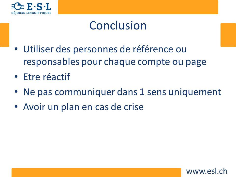 www.esl.ch Conclusion Utiliser des personnes de référence ou responsables pour chaque compte ou page Etre réactif Ne pas communiquer dans 1 sens uniqu
