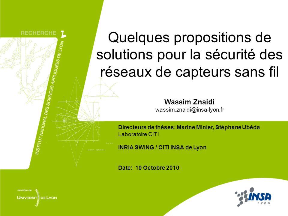Quelques propositions de solutions pour la sécurité des réseaux de capteurs sans fil Wassim Znaidi wassim.znaidi@insa-lyon.fr Directeurs de thèses: Ma
