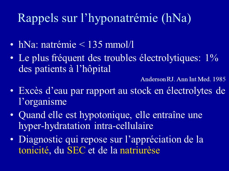 Retentissement de lhNa + Symptomatique ou non Aiguë ( 48h) Dépend aussi du sexe, de lâge et de létiologie Troubles neurologiques(encéphalopathie hyponatrémique) allant des simples céphalées- vomissements au comas et au décès ( mortalité > 50% dans les hNa + aiguë <120 mmol/l) Arieff AI.