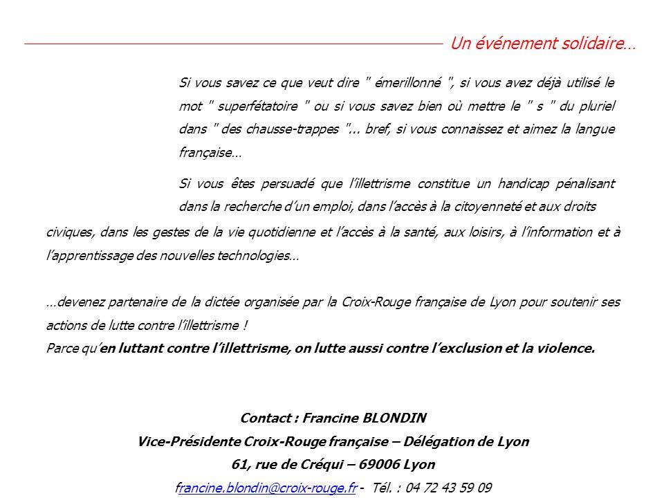 civiques, dans les gestes de la vie quotidienne et laccès à la santé, aux loisirs, à linformation et à lapprentissage des nouvelles technologies… …devenez partenaire de la dictée organisée par la Croix-Rouge française de Lyon pour soutenir ses actions de lutte contre lillettrisme .