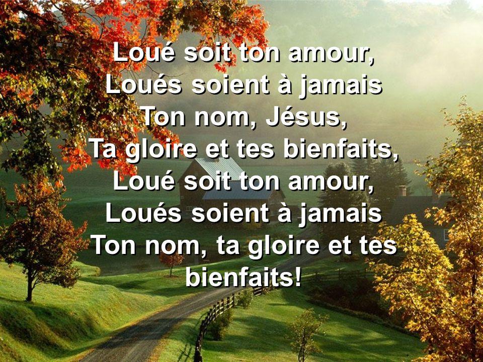 Loué soit ton amour, Loués soient à jamais Ton nom, Jésus, Ta gloire et tes bienfaits, Loué soit ton amour, Loués soient à jamais Ton nom, ta gloire e