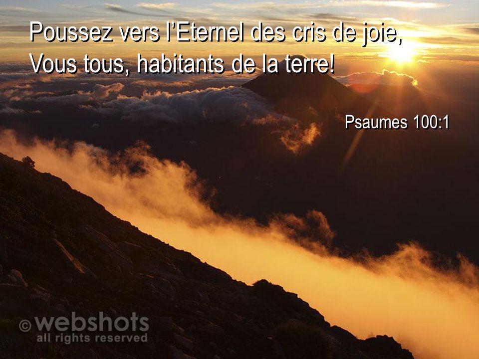 Poussez vers lEternel des cris de joie, Vous tous, habitants de la terre! Psaumes 100:1 Poussez vers lEternel des cris de joie, Vous tous, habitants d