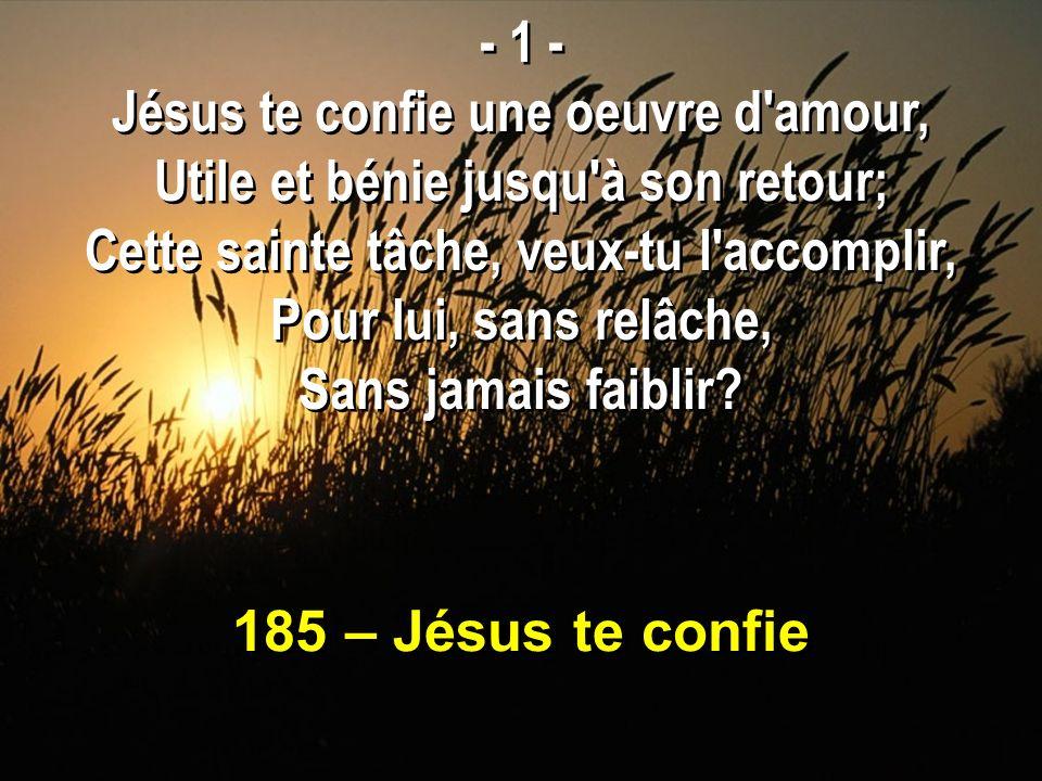 185 – Jésus te confie - 1 - Jésus te confie une oeuvre d'amour, Utile et bénie jusqu'à son retour; Cette sainte tâche, veux-tu l'accomplir, Pour lui,