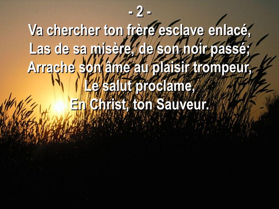 - 2 - Va chercher ton frère esclave enlacé, Las de sa misère, de son noir passé; Arrache son âme au plaisir trompeur, Le salut proclame, En Christ, to
