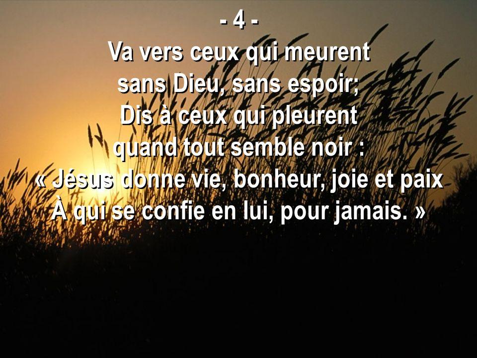 - 4 - Va vers ceux qui meurent sans Dieu, sans espoir; Dis à ceux qui pleurent quand tout semble noir : « Jésus donne vie, bonheur, joie et paix À qui