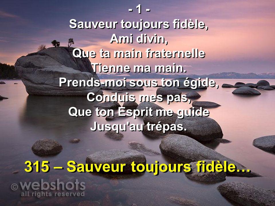 315 – Sauveur toujours fidèle… - 1 - Sauveur toujours fidèle, Ami divin, Que ta main fraternelle Tienne ma main. Prends-moi sous ton égide, Conduis me