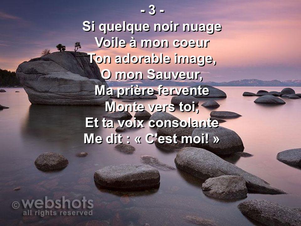 - 3 - Si quelque noir nuage Voile à mon coeur Ton adorable image, O mon Sauveur, Ma prière fervente Monte vers toi, Et ta voix consolante Me dit : « C