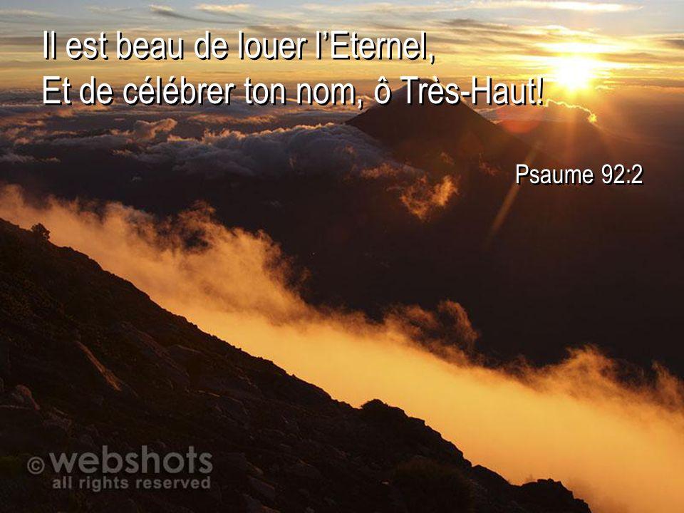Il est beau de louer lEternel, Et de célébrer ton nom, ô Très-Haut! Psaume 92:2 Il est beau de louer lEternel, Et de célébrer ton nom, ô Très-Haut! Ps