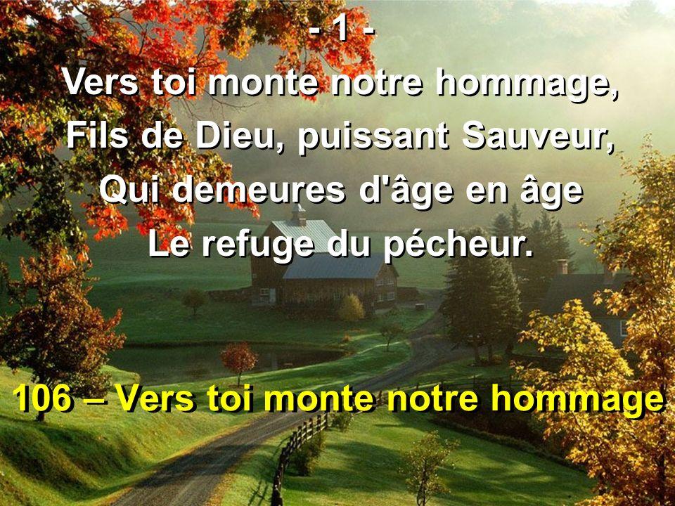 106 – Vers toi monte notre hommage - 1 - Vers toi monte notre hommage, Fils de Dieu, puissant Sauveur, Qui demeures d'âge en âge Le refuge du pécheur.