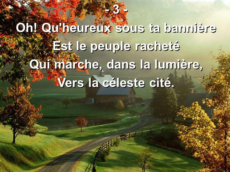 - 3 - Oh! Qu'heureux sous ta bannière Est le peuple racheté Qui marche, dans la lumière, Vers la céleste cité. - 3 - Oh! Qu'heureux sous ta bannière E
